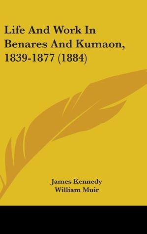 Life And Work In Benares And Kumaon, 1839-1877 (1884) - James Kennedy, William Muir (Introduction)