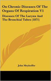 On Chronic Diseases Of The Organs Of Respiration V1 - John Meyhoffer