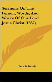 Sermons On The Person, Words, And Works Of Our Lord Jesus Christ (1857) - Francis Trench