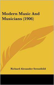 Modern Music And Musicians (1906) - Richard Alexander Streatfeild