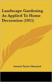 Landscape Gardening As Applied To Home Decoration (1915) - Samuel Taylor Maynard