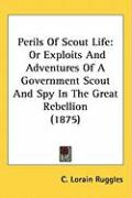 Perils of Scout Life: Or Exploits and Adventures of a Government Scout and Spy in the Great Rebellion (1875)