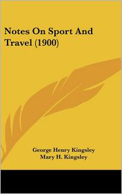 Notes On Sport And Travel (1900) - George Henry Kingsley, Mary Henrietta Kingsley