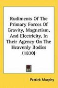 Rudiments of the Primary Forces of Gravity, Magnetism, and Electricity, in Their Agency on the Heavenly Bodies (1830)