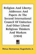 Religion and Liberty: Addresses and Papers at the Second International Council of Unitarian and Other Liberal Religious Thinkers and Workers