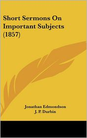 Short Sermons On Important Subjects (1857) - Jonathan Edmondson, J.P. Durbin (Introduction)