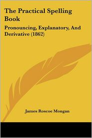 The Practical Spelling Book: Pronouncing, Explanatory, and Derivative (1862) - James Roscoe Mongan