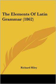 The Elements of Latin Grammar (1862) - Richard Hiley