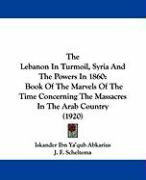 The Lebanon in Turmoil, Syria and the Powers in 1860: Book of the Marvels of the Time Concerning the Massacres in the Arab Country (1920)