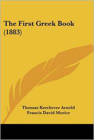 The First Greek Book (1883) - Thomas Kerchever Arnold, Francis David Morice (Editor)