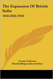 The Expansion of British India: 1818-1858 (1918) - George Anderson, Manilal Bhagwandas Sudebar