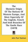 The Shemetic Origin of the Nations of Western Europe, and More Especially of the English, French and Irish Branches of the Gaelic Race (1879)