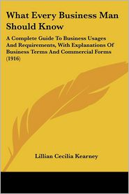 What Every Business Man Should Know: A Complete Guide to Business Usages and Requirements, with Explanations of Business Terms and Commercial Forms (1 - Lillian Cecilia Kearney