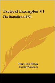 Tactical Examples V1: The Battalion (1877) - Hugo Von Helvig, Lumley Graham (Translator)