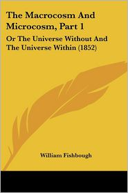The Macrocosm and Microcosm, Part 1: Or the Universe Without and the Universe Within (1852) - William Fishbough