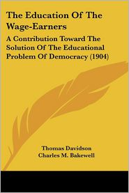 The Education of the Wage-Earners: A Contribution Toward the Solution of the Educational Problem of Democracy (1904) - Thomas Davidson, Charles M. Bakewell (Editor)