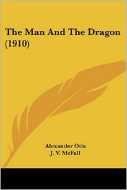The Man and the Dragon (1910) - Alexander Otis, J. V. McFall (Illustrator)