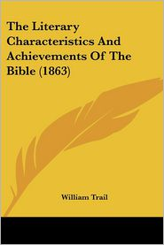 The Literary Characteristics and Achievements of the Bible (1863) - William Trail