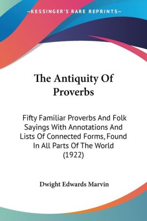 The Antiquity of Proverbs: Fifty Familiar Proverbs and Folk Sayings with Annotations and Lists of Connected Forms, Found in All Parts of the Worl