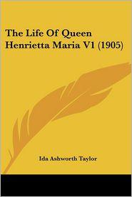 The Life of Queen Henrietta Maria V1 (1905) - Ida Ashworth Taylor