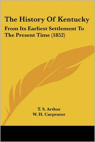 The History of Kentucky: From Its Earliest Settlement to the Present Time (1852) - T.S. Arthur, W.H. Carpenter