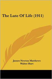 The Lute of Life (1911) - James Newton Matthews, Walter Hurt (Editor)