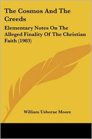 The Cosmos and the Creeds: Elementary Notes on the Alleged Finality of the Christian Faith (1903) - William Usborne Moore