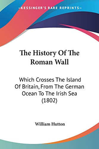 The History of the Roman Wall: Which Crosses the Island of Britain, from the German Ocean to the Irish Sea (1802)