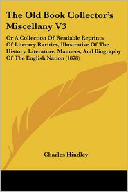 The Old Book Collector's Miscellany V3: Or a Collection of Readable Reprints of Literary Rarities, Illustrative of the History, Literature, Manners, a - Charles Hindley (Editor)