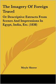 The Imagery of Foreign Travel: Or Descriptive Extracts from Scenes and Impressions in Egypt, India, Etc. (1838) - Moyle Sherer