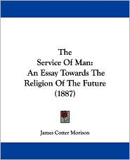 The Service of Man: An Essay Towards the Religion of the Future (1887) - James Cotter Morison