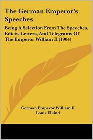 The German Emperor's Speeches: Being a Selection from the Speeches, Edicts, Letters, and Telegrams of the Emperor William II (1904) - German Emperor William II, Louis Elkind (Translator)
