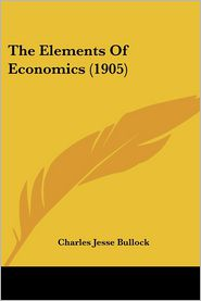 The Elements of Economics (1905) - Charles Jesse Bullock