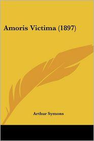 Amoris Victima (1897) - Arthur Symons