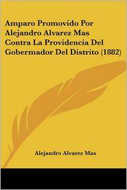 Amparo Promovido Por Alejandro Alvarez Mas Contra La Providencia Del Gobermador Del Distrito (1882) - Alejandro Alvarez Mas