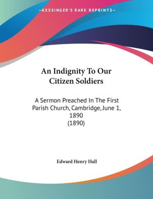 An Indignity to Our Citizen Soldiers: A Sermon Preached in the First Parish Church, Cambridge, June 1, 1890 (1890) - Edward Henry Hall