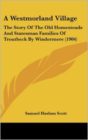 A Westmorland Village: The Story of the Old Homesteads and Statesman Families of Troutbeck by Windermere (1904) - Samuel Haslam Scott