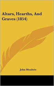 Altars, Hearths, And Graves (1854) - John Moultrie