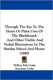 Through the Eye to the Heart or Plain Uses of the Blackboard: And Other Visible and Verbal Illustrations in the Sunday School and Home (1880) - Wilbur Fisk Crafts, Sara Jane Crafts