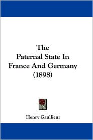 The Paternal State in France and Germany (1898) - Henry Gaullieur