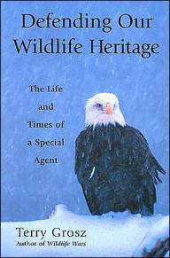 Defending Our Wildlife Heritage: The Life and Times of a Special Agent - Terry Grosz