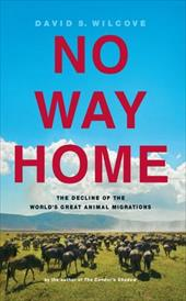 No Way Home: The Decline of the World's Great Animal Migrations - Wilcove, David S. / Zemaitis, Louise