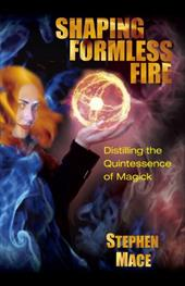 Shaping Formless Fire: Distilling the Quintessence of Magick - Mace, Stephen / New Falcon Publications
