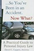 So You've Been in an Accident... Now What?: A Practical Guide to Understanding Personal Injury Law