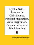 Psychic Skills: Lessons in Clairvoyance, Personal Magnetism, Auto-Suggestion, Concentration and Mind Reading