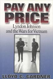 Pay Any Price: Lyndon Johnson and the Wars for Vietnam - Gardner, Lloyd C.