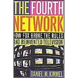 The Fourth Network : How Fox Broke The Rules And Reinvented Television - Daniel M. Kim