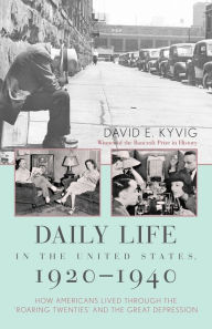 Daily Life in the United States, 1920-1940: How Americans Lived Through the Roaring Twenties and the Great Depression - David E. Kyvig