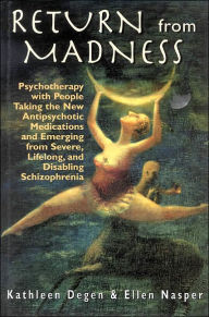 Return from Madness: Psychotherapy with People Taking the New Antipsychotic Medications and Emerging from Severe, Lifelong, and Disabling Schizophrenia - Kathleen Degen