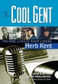 The Cool Gent: The Nine Lives of Radio Legend Herb Kent - Kent, Herb